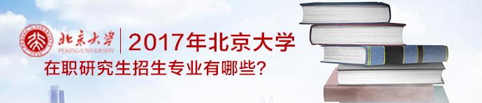 2017年北京大学在职研究生招生专业有哪些?